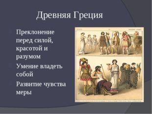 Древняя Греция Преклонение перед силой, красотой и разумом Умение владеть соб
