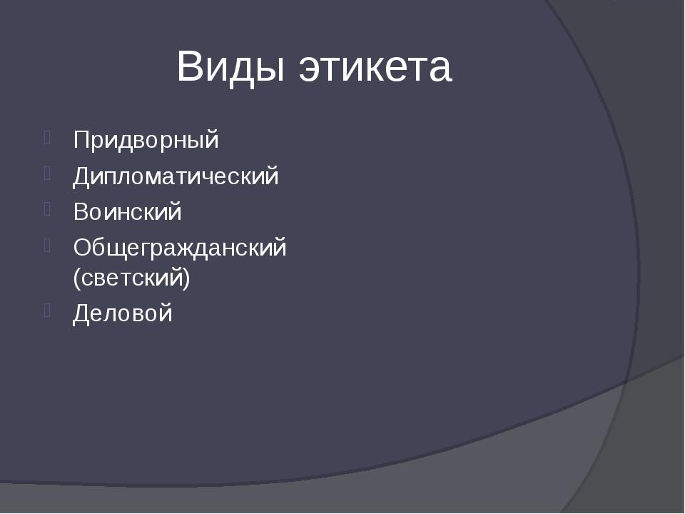 Виды этикета Придворный Дипломатический Воинский Общегражданский (светский) Д...