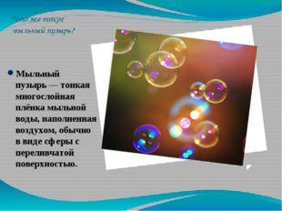 Что же такое мыльный пузырь? Мыльный пузырь— тонкая многослойная плёнка мыль