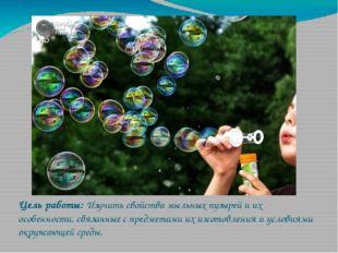 Цель работы: Изучить свойства мыльных пузырей и их особенности, связанные с п