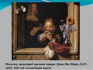 Мальчик, пускающий мыльные пузыри. Франс ван Мирис (1635 - 1681), 1663 год, г