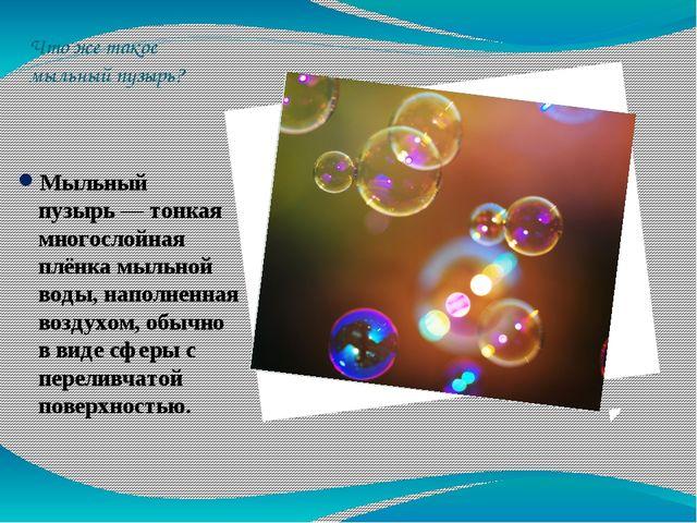 Что же такое мыльный пузырь? Мыльный пузырь— тонкая многослойная плёнка мыль...