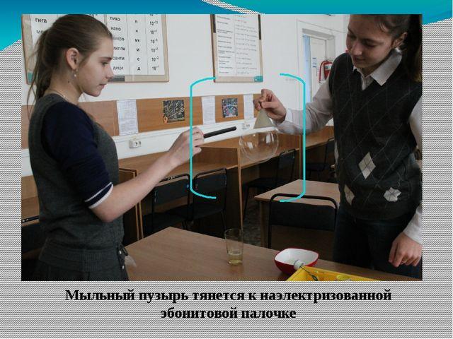 Мыльный пузырь тянется к наэлектризованной эбонитовой палочке