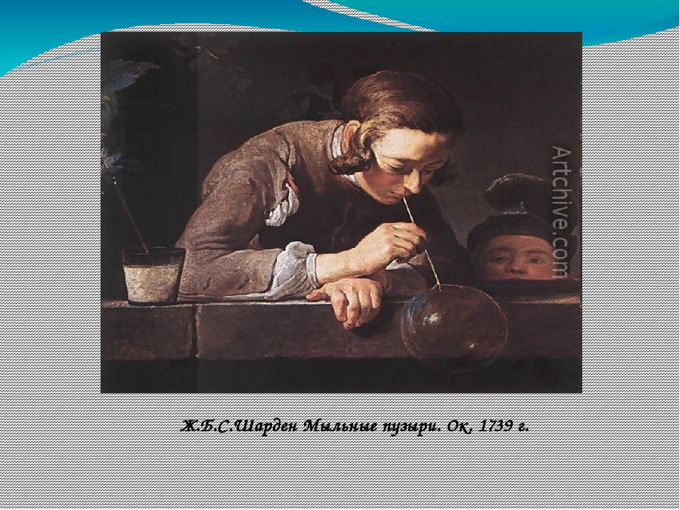 Ж.Б.С.Шарден Мыльные пузыри. Ок. 1739г.