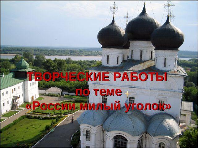 ТВОРЧЕСКИЕ РАБОТЫ по теме «России милый уголок»