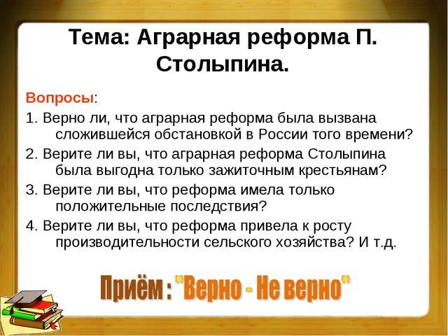 Тема: Аграрная реформа П. Столыпина. Вопросы: 1. Верно ли, что аграрная рефо...