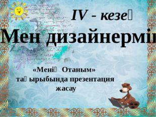 ІV - кезең «Мен дизайнермін» «Менің Отаным» тақырыбында презентация жасау