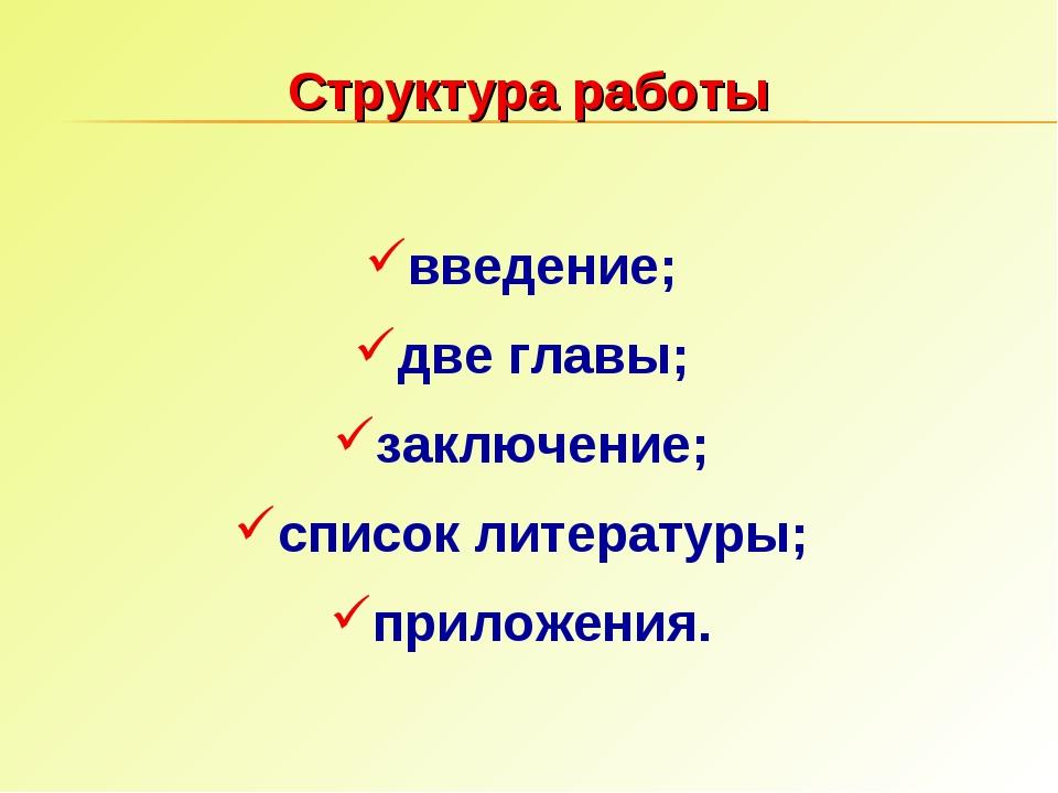 введение; две главы; заключение; список литературы; приложения. Структура раб...