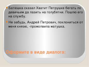 Оформите в виде диалога: Батюшка сказал Хватит Петрушке бегать по девичьим да
