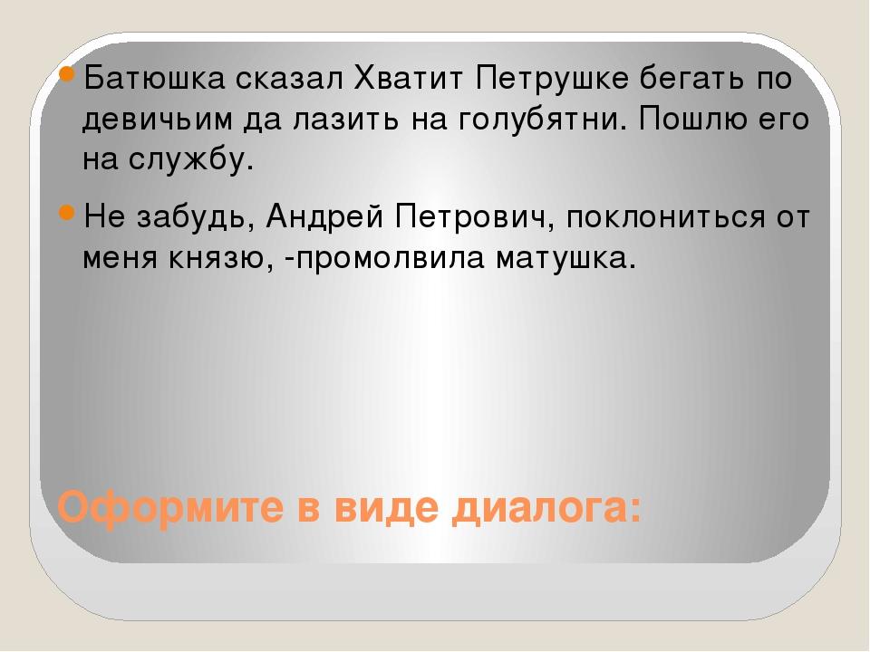 Оформите в виде диалога: Батюшка сказал Хватит Петрушке бегать по девичьим да...
