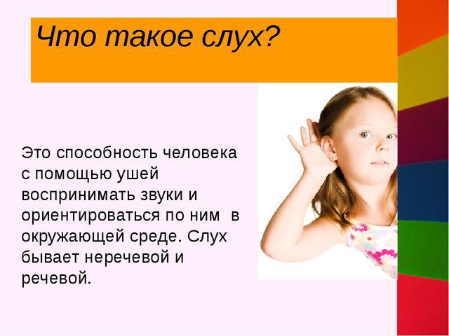Что такое слух? Это способность человека с помощью ушей воспринимать звуки и...