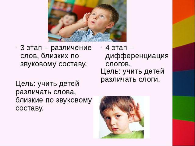 3 этап – различение слов, близких по звуковому составу. Цель: учить детей ра...