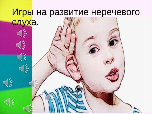 Игры на развитие неречевого слуха.
