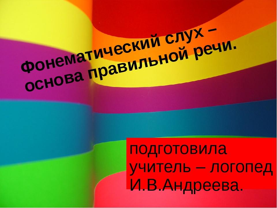 подготовила учитель – логопед И.В.Андреева. Фонематический слух – основа прав...