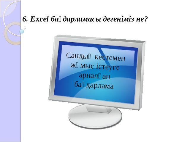 6. Excel бағдарламасы дегеніміз не? Сандық кестемен жұмыс істеуге арналған ба...