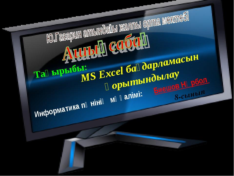 Тақырыбы: MS Excel бағдарламасын қорытындылау Информатика пәнінің мұғалімі: Б...