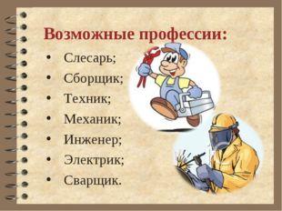 Слесарь; Сборщик; Техник; Механик; Инженер; Электрик; Сварщик. Возможные проф