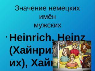 Значение немецких имён мужских  Heinrich, Heinz (Хайнрих/Генрих), Хайнц) – д