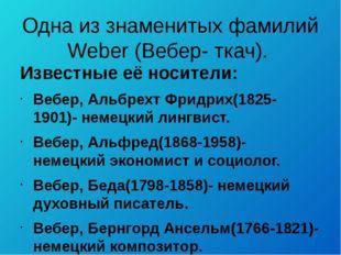 Одна из знаменитых фамилий Weber (Вебер- ткач). Известные её носители: Вебер,