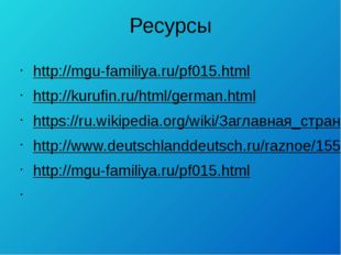 Ресурсы http://mgu-familiya.ru/pf015.html http://kurufin.ru/html/german.html