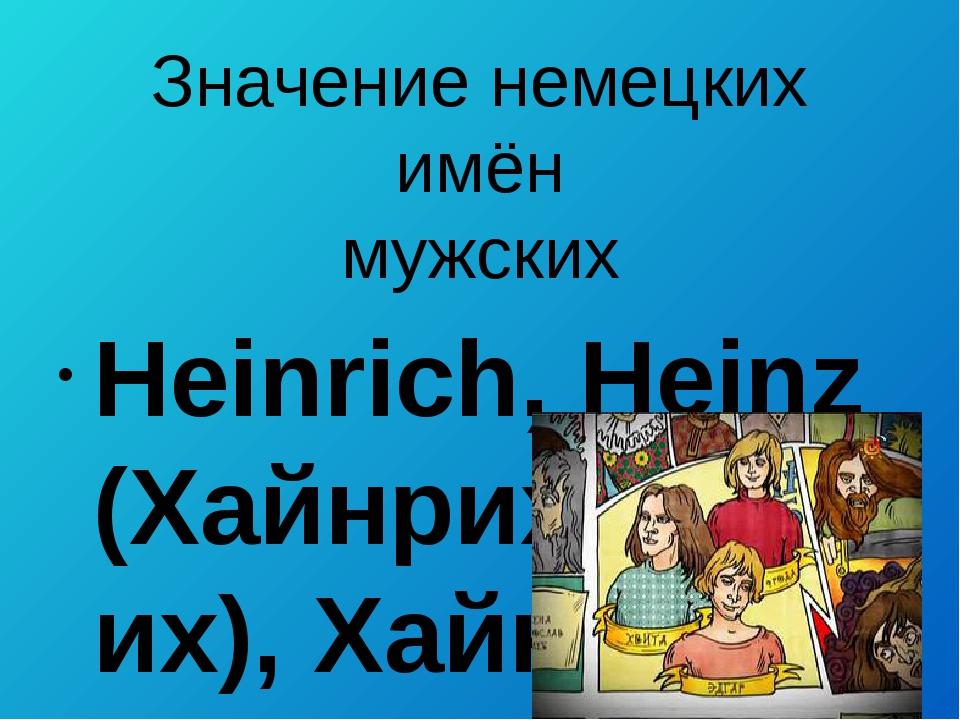 Значение немецких имён мужских  Heinrich, Heinz (Хайнрих/Генрих), Хайнц) – д...