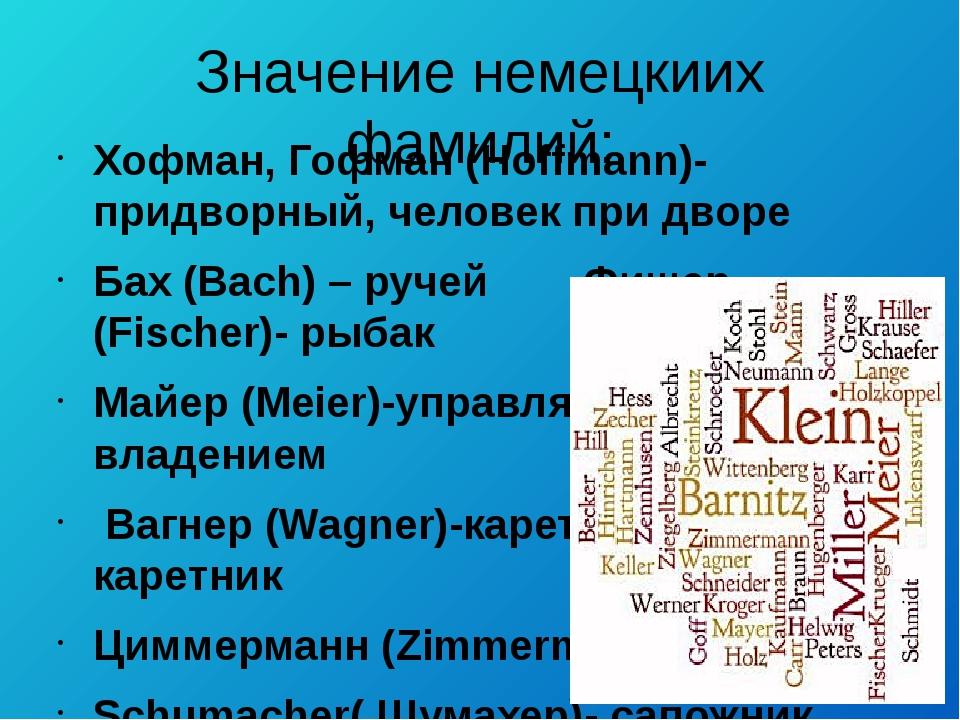 Значение немецкиих фамилий: Хофман, Гофман (Нoffmann)-придворный, человек при...