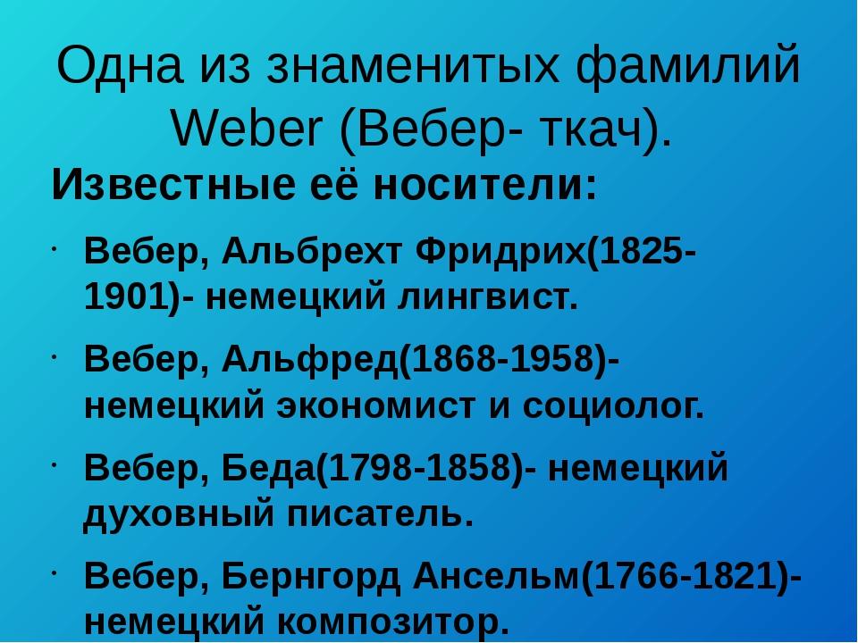 Одна из знаменитых фамилий Weber (Вебер- ткач). Известные её носители: Вебер,...