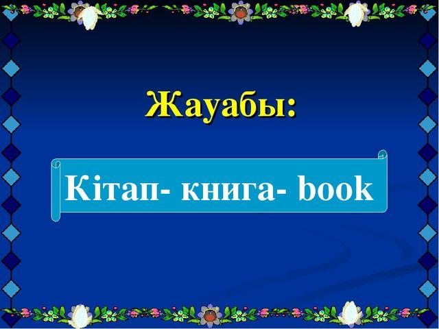 Жауабы: Кітап- книга- book