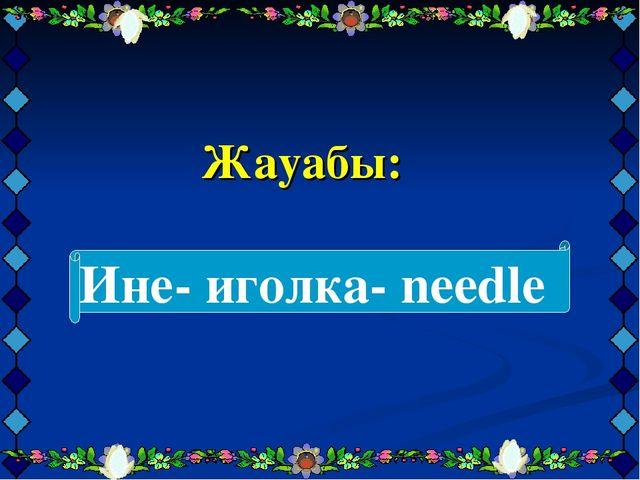 Жауабы: Ине- иголка- needlе