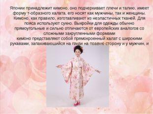 Японии принадлежит кимоно, оно подчеркивает плечи и талию, имеет форму т-обра