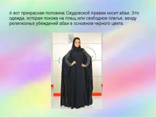 А вот прекрасная половина Саудовской Аравии носит абаи. Это одежда, которая п