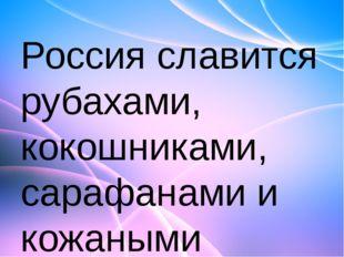 Россия славится рубахами, кокошниками, сарафанами и кожаными сапогами, а вот