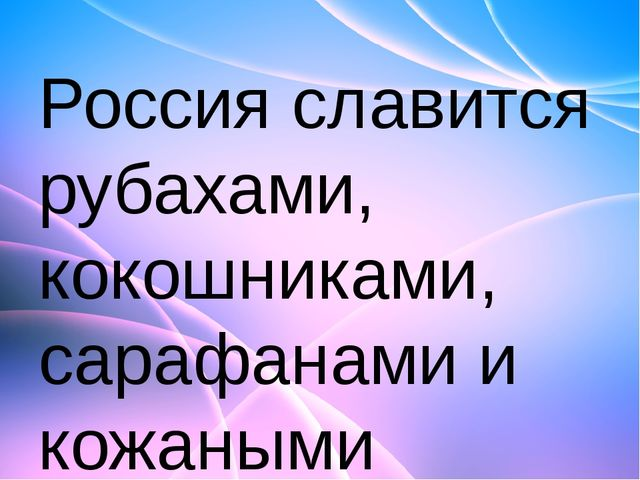 Россия славится рубахами, кокошниками, сарафанами и кожаными сапогами, а вот...