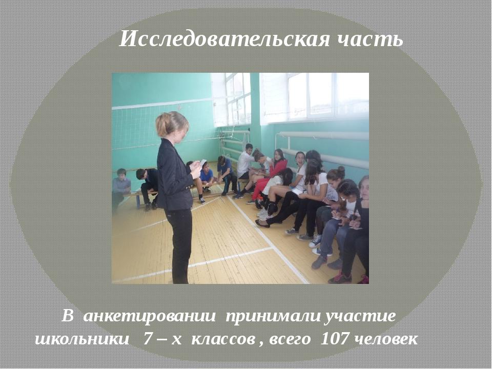 Исследовательская часть В анкетировании принимали участие школьники 7 – х кл...