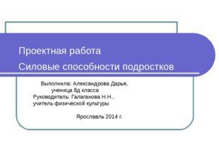 Проектная работа Силовыеспособности подростков Выполнила: Александрова Дарь