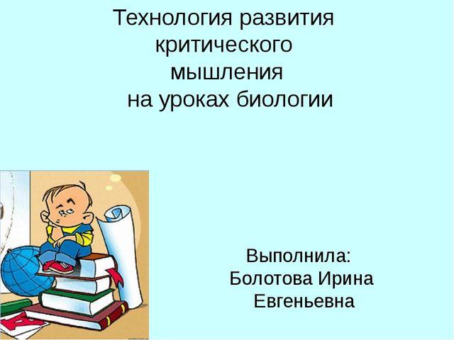 Выполнила: Болотова Ирина Евгеньевна Технология развития критического мышлен...