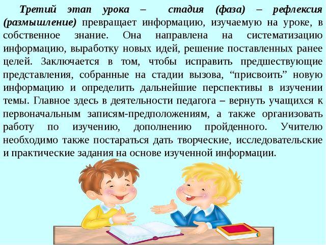 Третий этап урока – стадия (фаза) – рефлексия (размышление) превращает инфор...