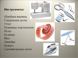Инструменты: Швейная машина Гладильная доска Утюг Ножницы портновские Иглы Бу
