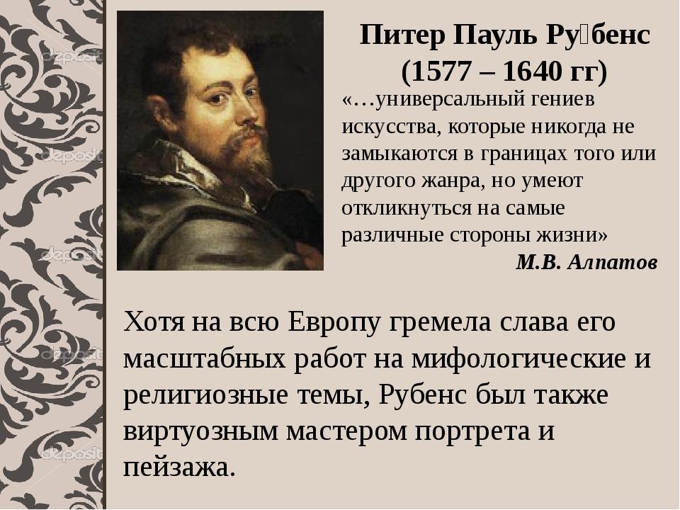Питер Пауль Ру́бенс (1577 – 1640 гг) «…универсальный гениев искусства, котор...
