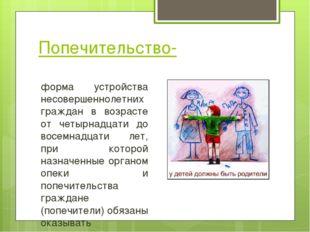 Попечительство- форма устройства несовершеннолетних граждан в возрасте от чет