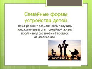 Семейные формы устройства детей дают ребенку возможность получить положительн