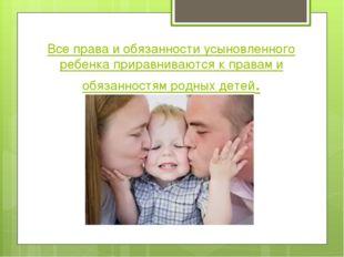 Все права и обязанности усыновленного ребенка приравниваются к правам и обяза