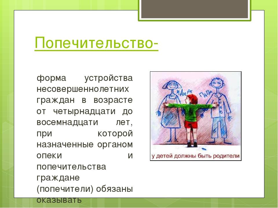 Попечительство- форма устройства несовершеннолетних граждан в возрасте от чет...