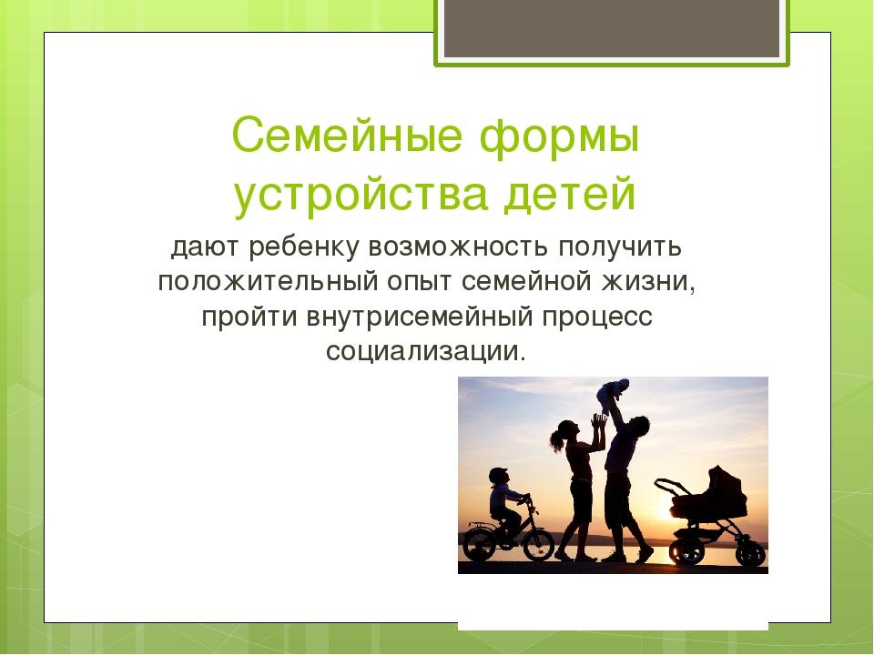 Семейные формы устройства детей дают ребенку возможность получить положительн...