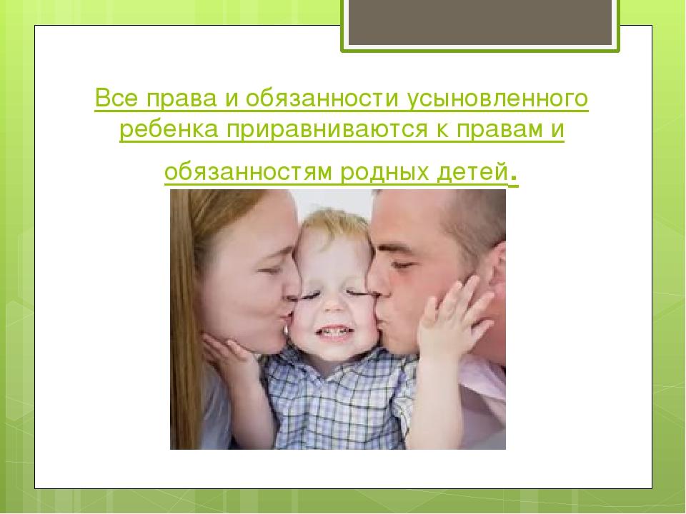 Все права и обязанности усыновленного ребенка приравниваются к правам и обяза...