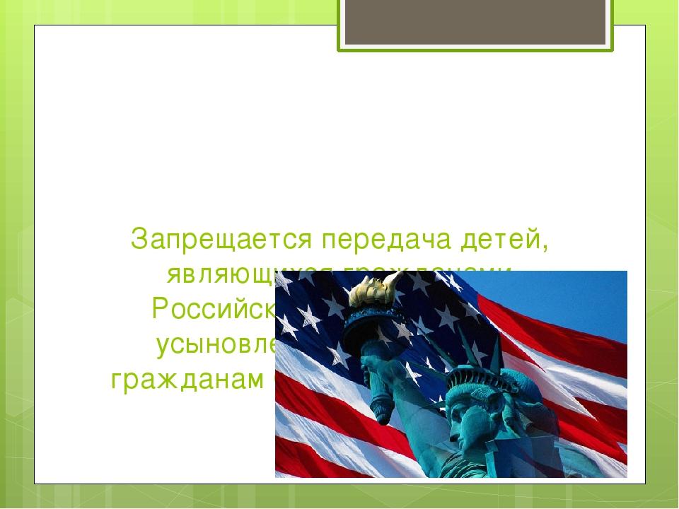 Запрещается передача детей, являющихся гражданами Российской Федерации, на ус...