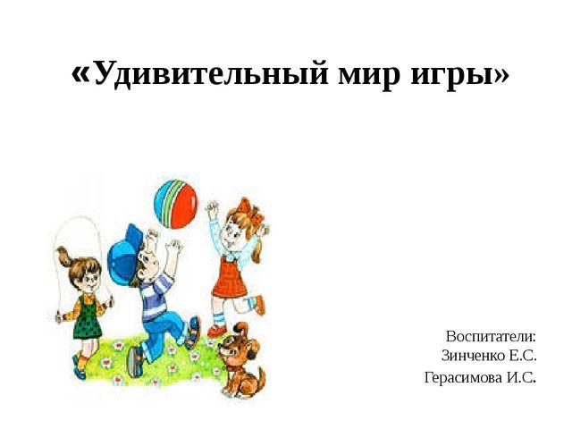 «Удивительный мир игры» Воспитатели: Зинченко Е.С. Герасимова И.С.