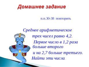 п.п.30-38 повторить Среднее арифметическое трех чисел равно 4,2. Первое числ