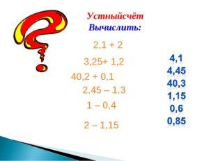 Устныйсчёт Вычислить: 2,1 + 2 3,25+ 1,2 40,2 + 0,1 2,45 – 1,3 1 – 0,4 2 – 1,15