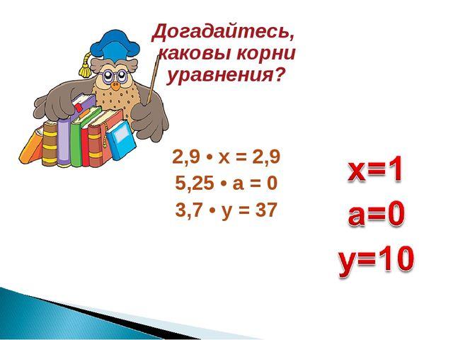 2,9 • х = 2,9 5,25 • а = 0 3,7 • у = 37 Догадайтесь, каковы корни уравнения?